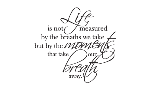 If life is measured by the moments that take your breath ...